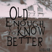 old enough to know better...